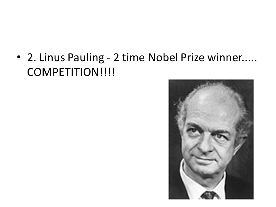 2. Linus Pauling - 2 time Nobel Prize winner..... COMPETITION!!!!