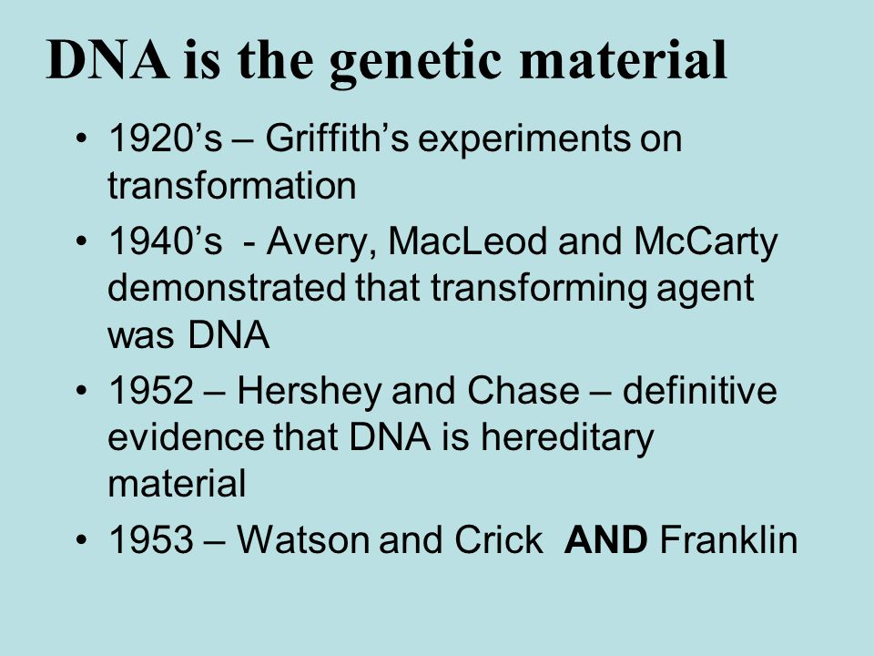 1920's – Griffith's experiments on transformation 1940's - Avery, MacLeod and McCarty demonstrated that transforming agent was DNA 1952 – Hershey and