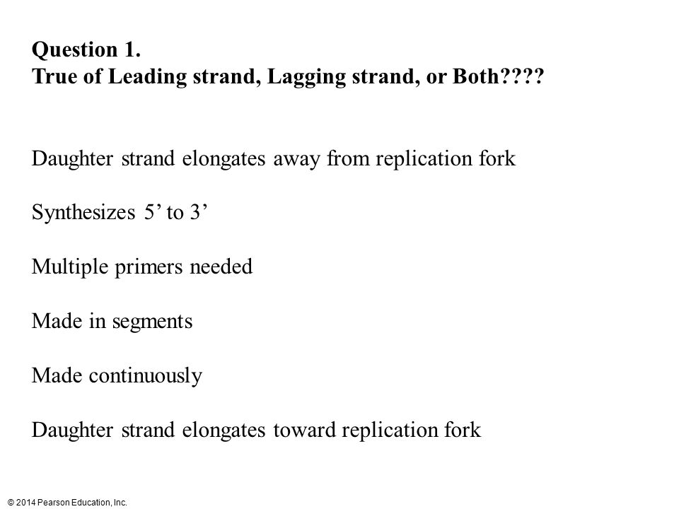 © 2014 Pearson Education, Inc. Question 1. True of Leading strand, Lagging strand, or Both???? Daughter strand elongates away from replication fork Sy