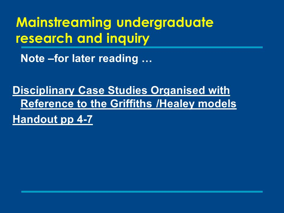 Mainstreaming undergraduate research and inquiry Note –for later reading … Disciplinary Case Studies Organised with Reference to the Griffiths /Healey models Handout pp 4-7