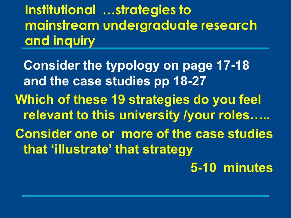 Institutional …strategies to mainstream undergraduate research and inquiry Consider the typology on page 17-18 and the case studies pp 18-27 Which of these 19 strategies do you feel relevant to this university /your roles…..