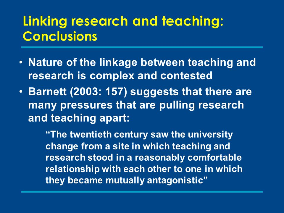 Linking research and teaching: Conclusions Nature of the linkage between teaching and research is complex and contested Barnett (2003: 157) suggests that there are many pressures that are pulling research and teaching apart: The twentieth century saw the university change from a site in which teaching and research stood in a reasonably comfortable relationship with each other to one in which they became mutually antagonistic