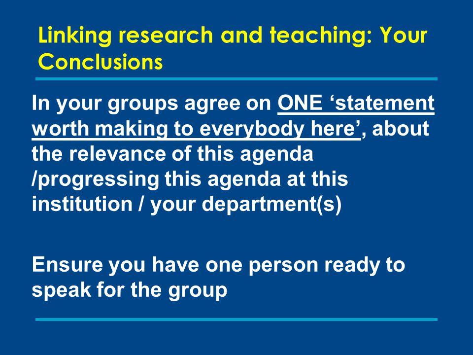 Linking research and teaching: Your C onclusions In your groups agree on ONE 'statement worth making to everybody here', about the relevance of this agenda /progressing this agenda at this institution / your department(s) Ensure you have one person ready to speak for the group