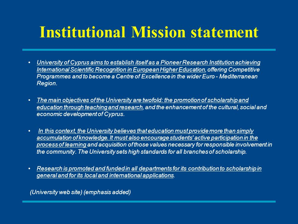 Institutional Mission statement University of Cyprus aims to establish itself as a Pioneer Research Institution achieving International Scientific Recognition in European Higher Education, offering Competitive Programmes and to become a Centre of Excellence in the wider Euro - Mediterranean Region.