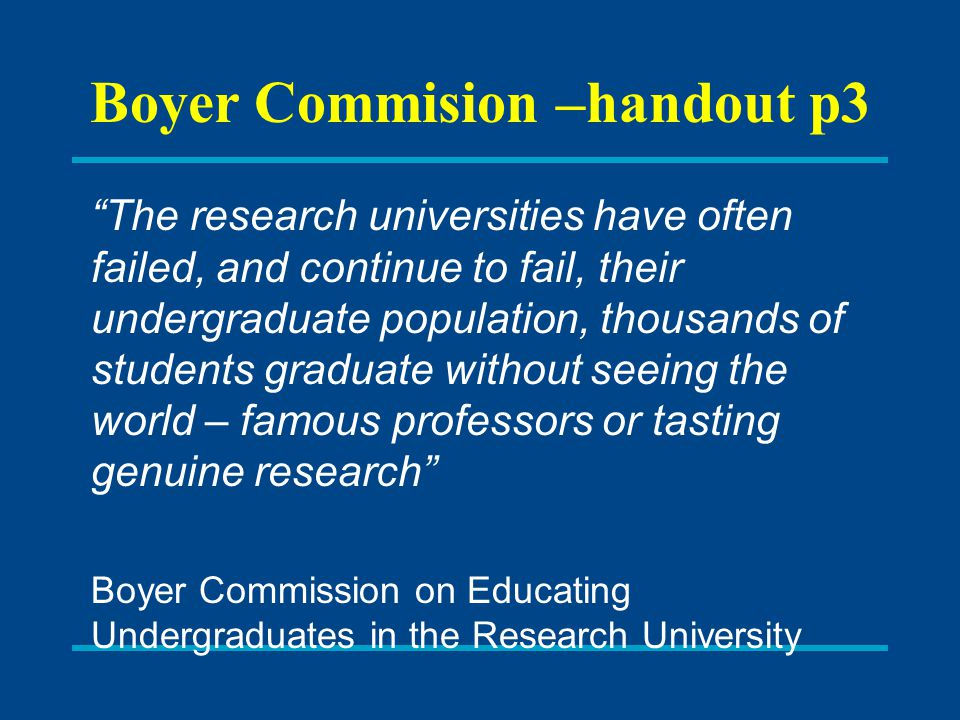 Boyer Commision –handout p3 The research universities have often failed, and continue to fail, their undergraduate population, thousands of students graduate without seeing the world – famous professors or tasting genuine research Boyer Commission on Educating Undergraduates in the Research University