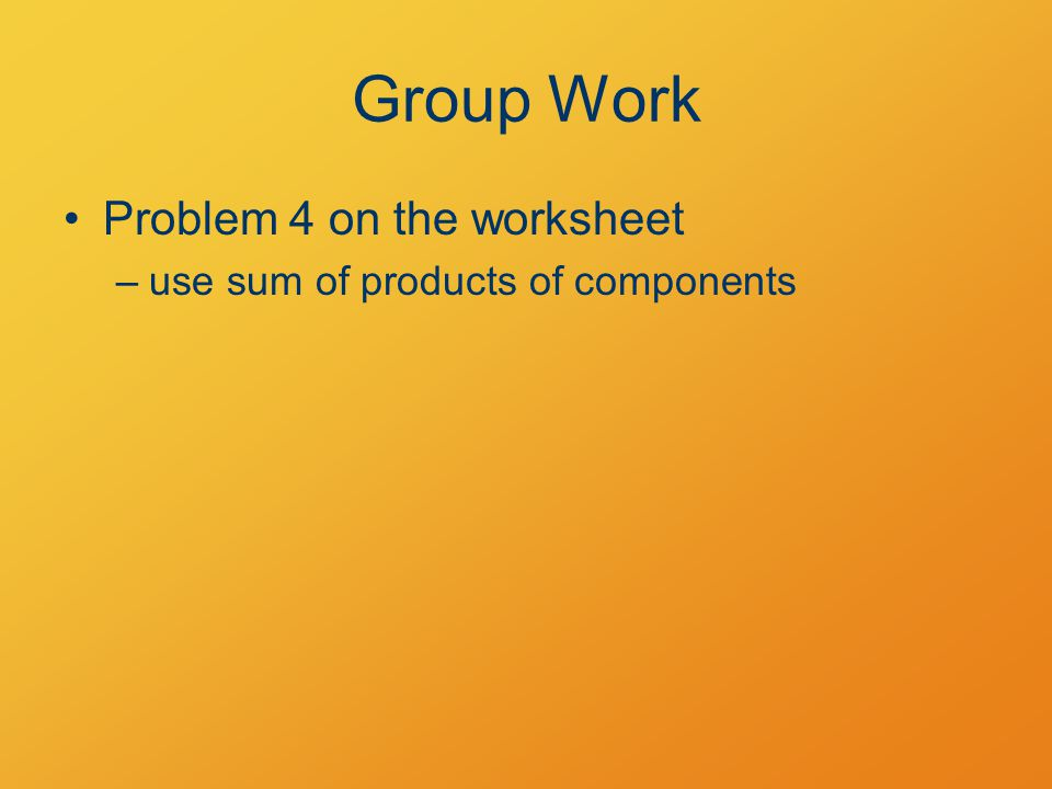 Group Work Problem 4 on the worksheet –use sum of products of components