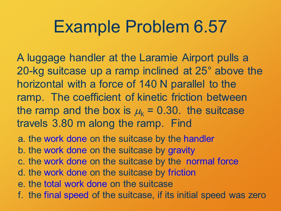 Example Problem 6.57 A luggage handler at the Laramie Airport pulls a 20-kg suitcase up a ramp inclined at 25° above the horizontal with a force of 14