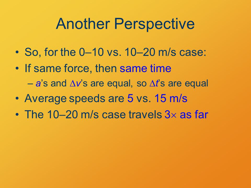 Another Perspective So, for the 0–10 vs. 10–20 m/s case: If same force, then same time –a's and  v's are equal, so  t's are equal Average speeds are