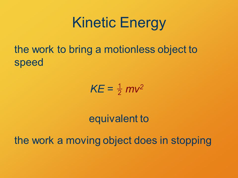 Kinetic Energy the work to bring a motionless object to speed KE = 1 2 mv 2 equivalent to the work a moving object does in stopping