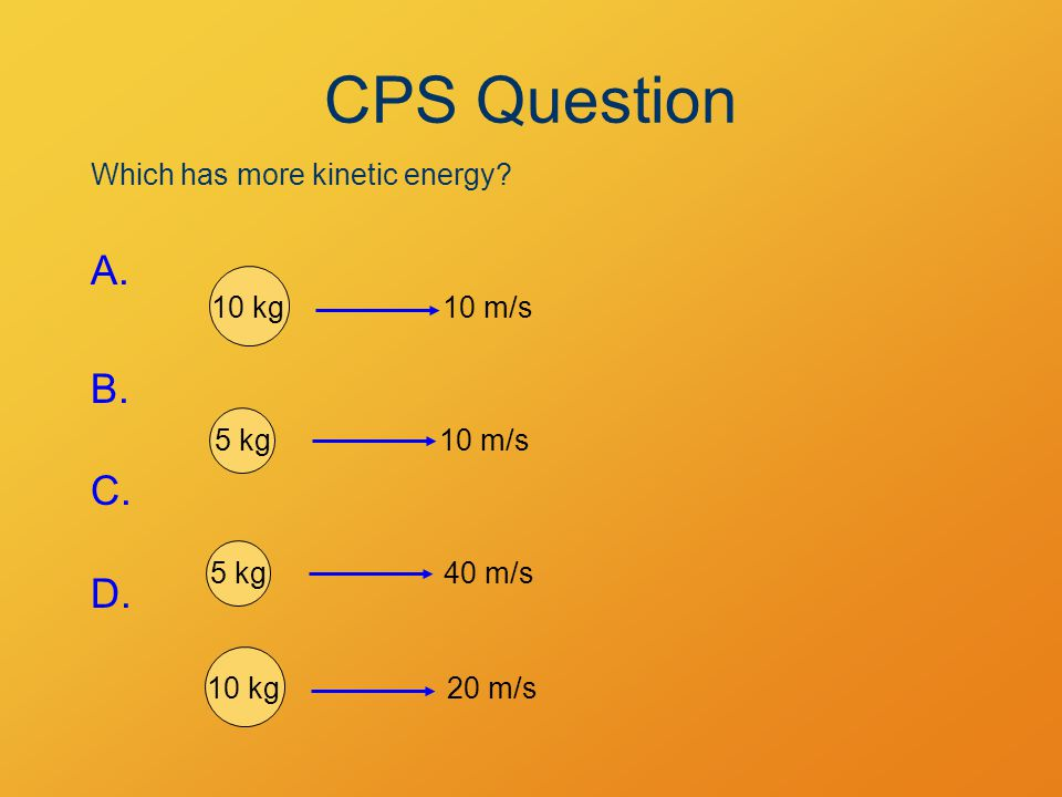 Which has more kinetic energy? A. B. C. D. 10 kg10 m/s 5 kg10 m/s 10 kg20 m/s 40 m/s5 kg CPS Question