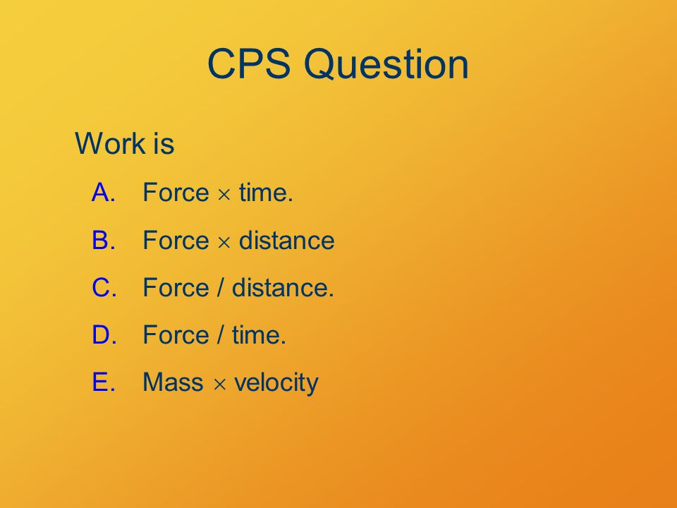 CPS Question Work is A.Force  time. B.Force  distance C.Force / distance. D.Force / time. E.Mass  velocity