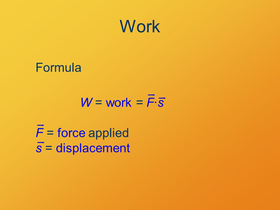 Work Formula W = work = F·s F = force applied s = displacement