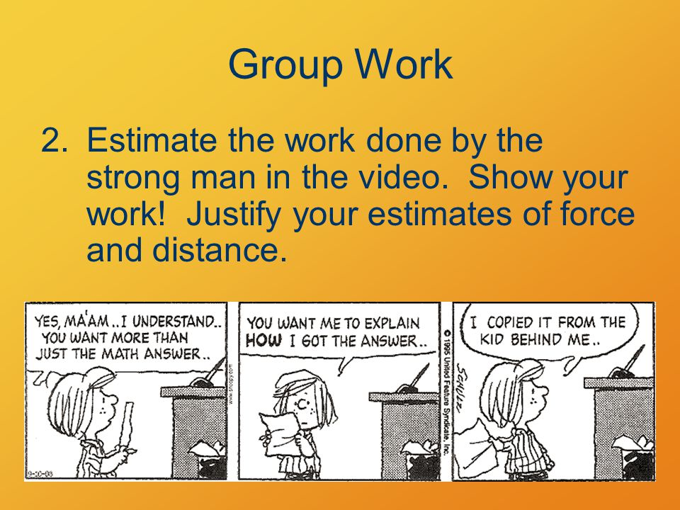 Group Work 2.Estimate the work done by the strong man in the video. Show your work! Justify your estimates of force and distance.