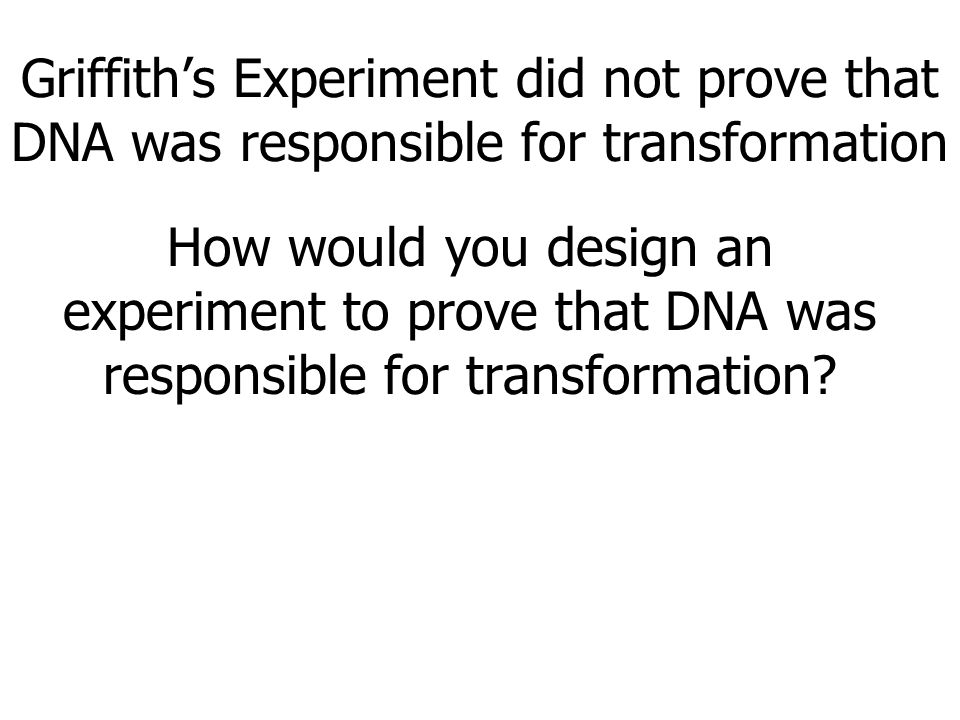 Griffith's Experiment did not prove that DNA was responsible for transformation How would you design an experiment to prove that DNA was responsible for transformation?