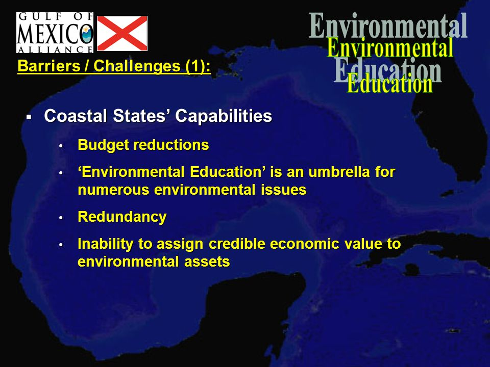 Barriers / Challenges (1):  Coastal States' Capabilities Budget reductions Budget reductions 'Environmental Education' is an umbrella for numerous environmental issues 'Environmental Education' is an umbrella for numerous environmental issues Redundancy Redundancy Inability to assign credible economic value to environmental assets Inability to assign credible economic value to environmental assets