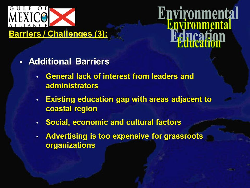 Barriers / Challenges (3):  Additional Barriers General lack of interest from leaders and administrators General lack of interest from leaders and administrators Existing education gap with areas adjacent to coastal region Existing education gap with areas adjacent to coastal region Social, economic and cultural factors Social, economic and cultural factors Advertising is too expensive for grassroots organizations Advertising is too expensive for grassroots organizations