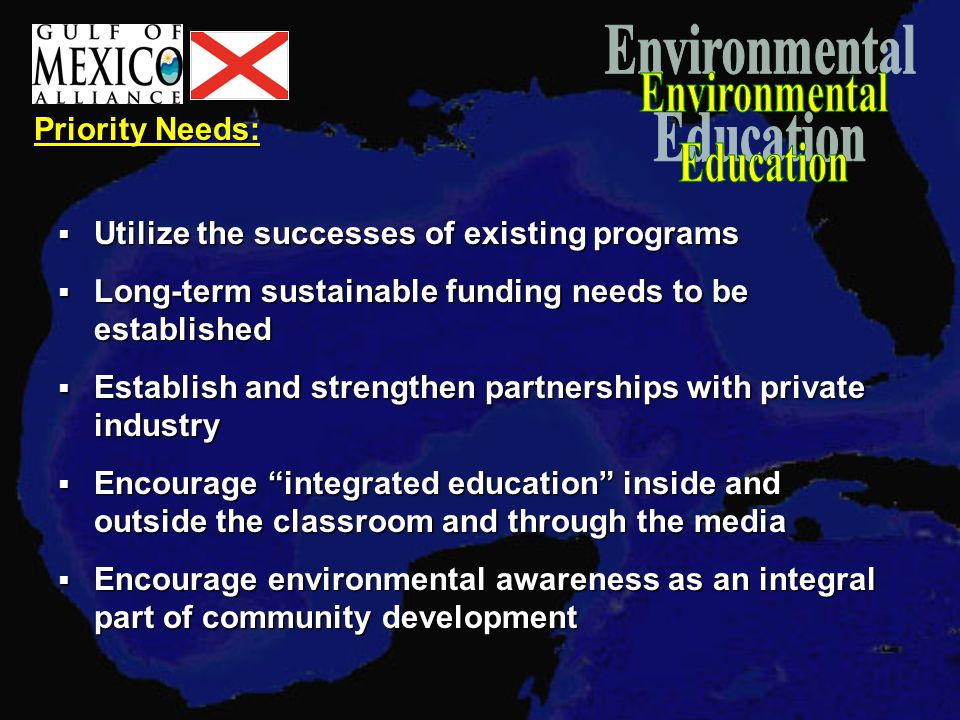 Priority Needs:  Utilize the successes of existing programs  Long-term sustainable funding needs to be established  Establish and strengthen partnerships with private industry  Encourage integrated education inside and outside the classroom and through the media  Encourage environmental awareness as an integral part of community development