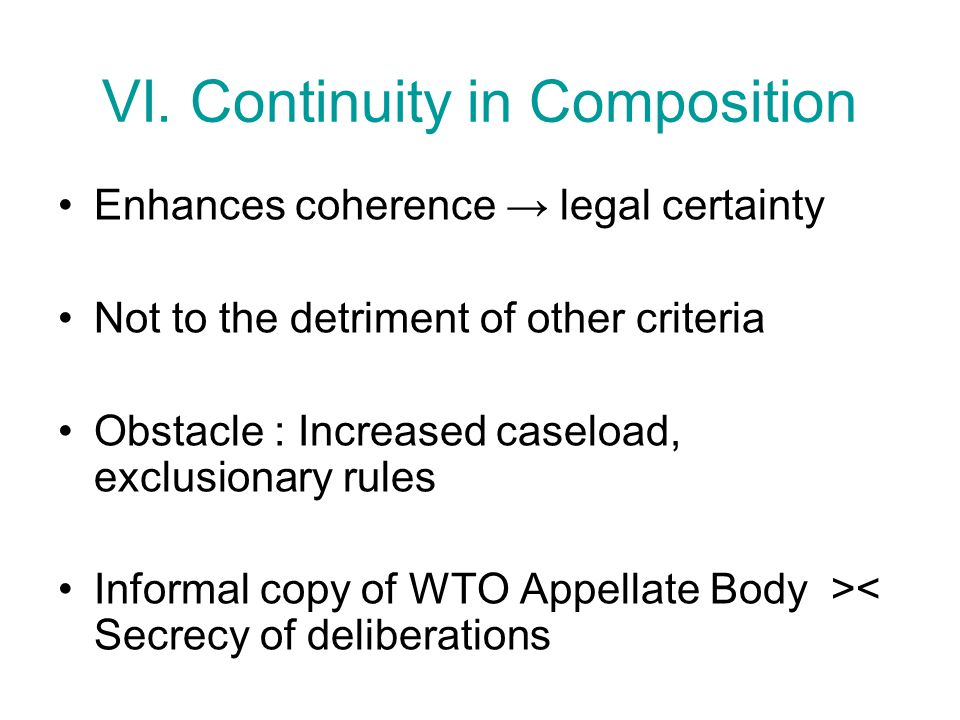 VI. Continuity in Composition Enhances coherence → legal certainty Not to the detriment of other criteria Obstacle : Increased caseload, exclusionary
