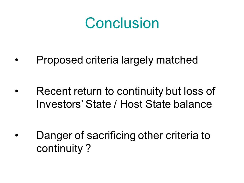 Conclusion Proposed criteria largely matched Recent return to continuity but loss of Investors' State / Host State balance Danger of sacrificing other criteria to continuity