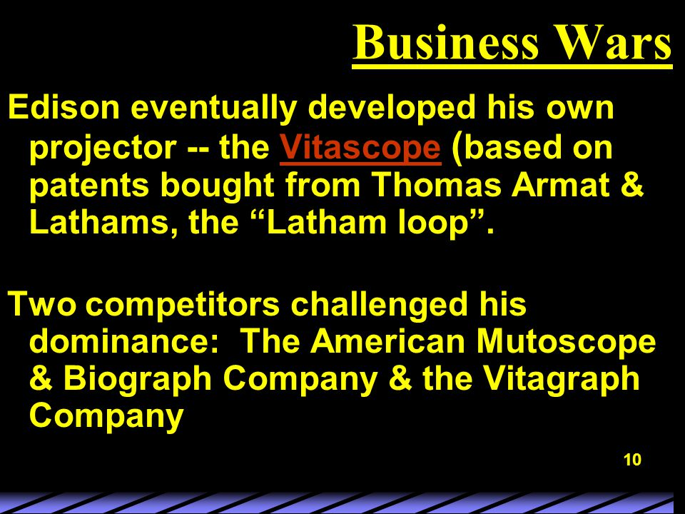 10 Business Wars Edison eventually developed his own projector -- the Vitascope ( based on patents bought from Thomas Armat & Lathams, the Latham loop .