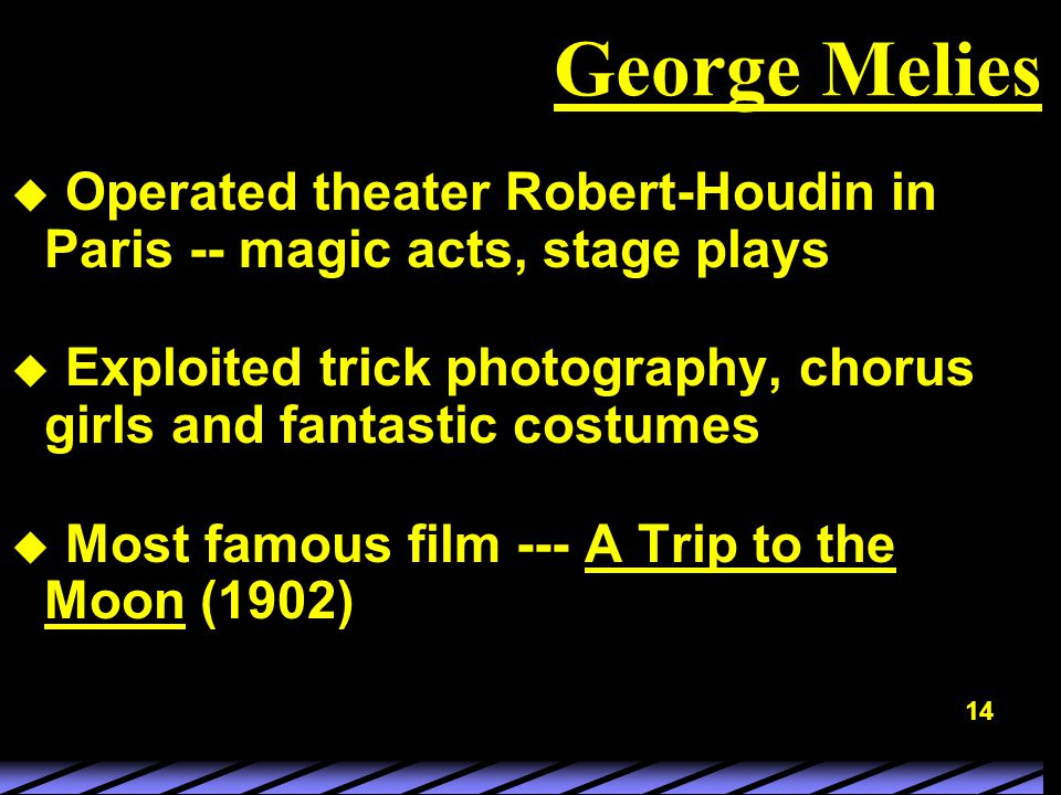 14 George Melies u Operated theater Robert-Houdin in Paris -- magic acts, stage plays u Exploited trick photography, chorus girls and fantastic costumes u Most famous film --- A Trip to the Moon (1902)