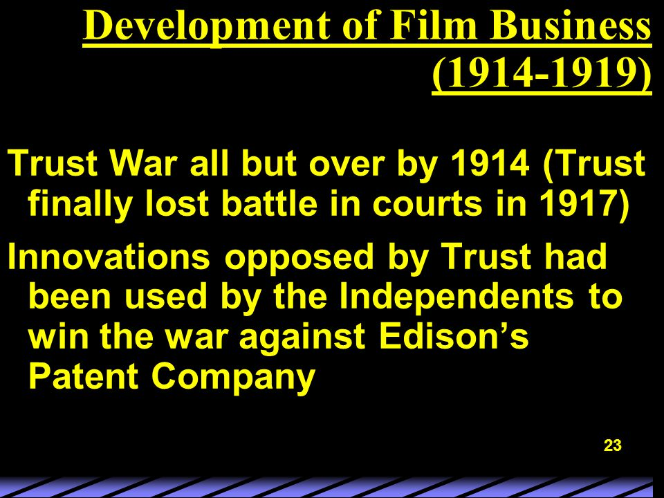 23 Development of Film Business (1914-1919) Trust War all but over by 1914 (Trust finally lost battle in courts in 1917) Innovations opposed by Trust had been used by the Independents to win the war against Edison's Patent Company