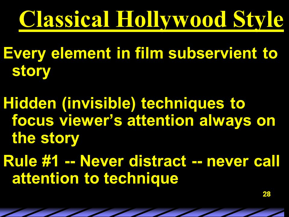 28 Classical Hollywood Style Every element in film subservient to story Hidden (invisible) techniques to focus viewer's attention always on the story Rule #1 -- Never distract -- never call attention to technique