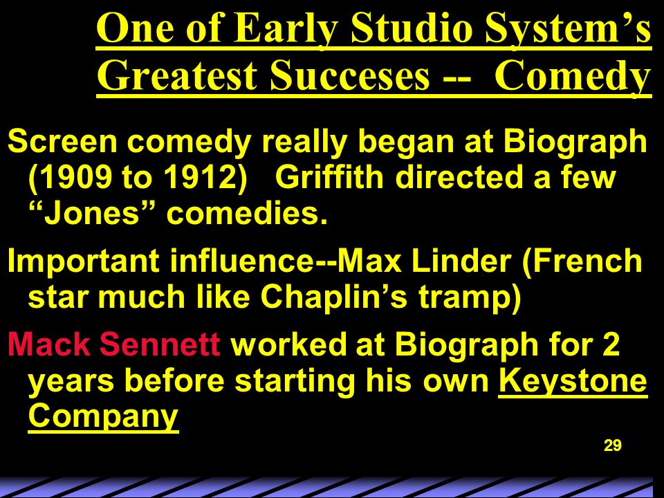 29 One of Early Studio System's Greatest Succeses -- Comedy Screen comedy really began at Biograph (1909 to 1912) Griffith directed a few Jones comedies.