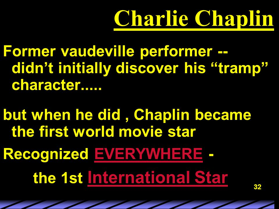32 Charlie Chaplin Former vaudeville performer -- didn't initially discover his tramp character.....