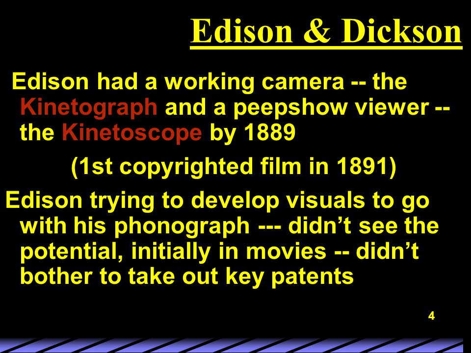 4 Edison & Dickson Edison had a working camera -- the Kinetograph and a peepshow viewer -- the Kinetoscope by 1889 (1st copyrighted film in 1891) Edison trying to develop visuals to go with his phonograph --- didn't see the potential, initially in movies -- didn't bother to take out key patents