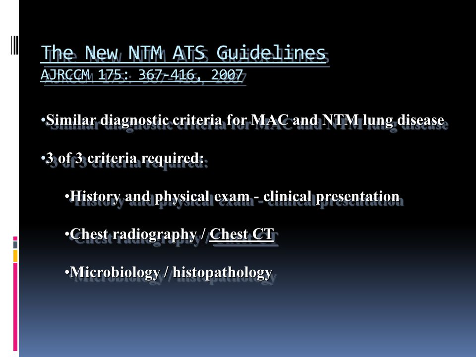 The New NTM ATS Guidelines AJRCCM 175: 367-416, 2007 Similar diagnostic criteria for MAC and NTM lung diseaseSimilar diagnostic criteria for MAC and NTM lung disease 3 of 3 criteria required:3 of 3 criteria required: History and physical exam - clinical presentationHistory and physical exam - clinical presentation Chest radiography / Chest CTChest radiography / Chest CT Microbiology / histopathologyMicrobiology / histopathology Similar diagnostic criteria for MAC and NTM lung diseaseSimilar diagnostic criteria for MAC and NTM lung disease 3 of 3 criteria required:3 of 3 criteria required: History and physical exam - clinical presentationHistory and physical exam - clinical presentation Chest radiography / Chest CTChest radiography / Chest CT Microbiology / histopathologyMicrobiology / histopathology