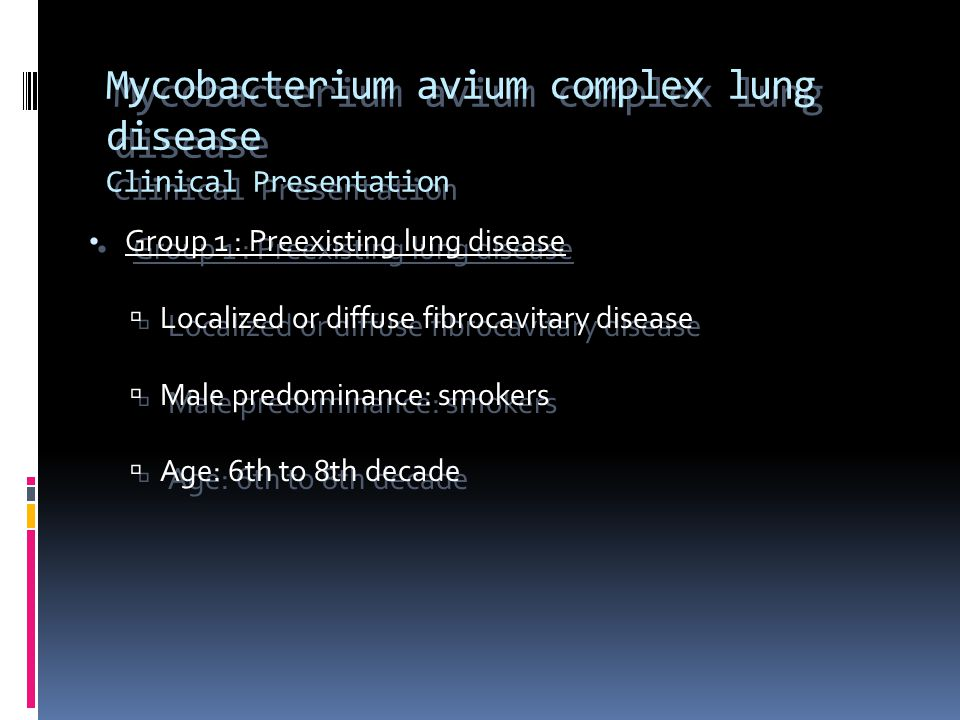 Mycobacterium avium complex lung disease Clinical Presentation Group 1 : Preexisting lung disease  Localized or diffuse fibrocavitary disease  Male predominance: smokers  Age: 6th to 8th decade Group 1 : Preexisting lung disease  Localized or diffuse fibrocavitary disease  Male predominance: smokers  Age: 6th to 8th decade