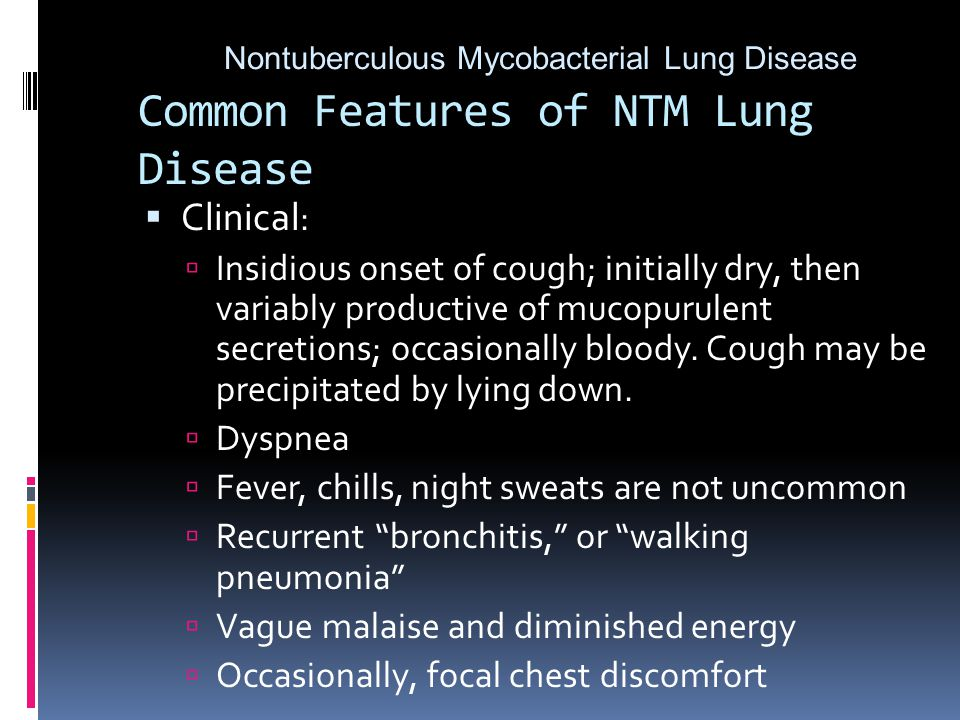 Common Features of NTM Lung Disease  Clinical :  Insidious onset of cough; initially dry, then variably productive of mucopurulent secretions; occasionally bloody.