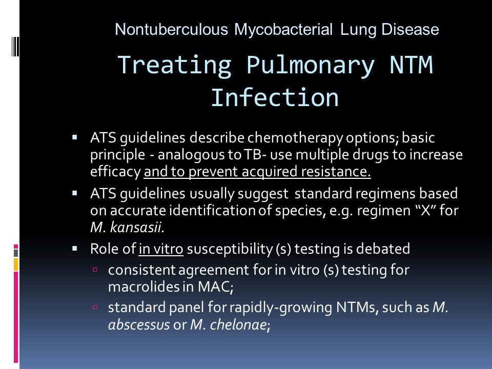 Treating Pulmonary NTM Infection  ATS guidelines describe chemotherapy options; basic principle - analogous to TB- use multiple drugs to increase efficacy and to prevent acquired resistance.