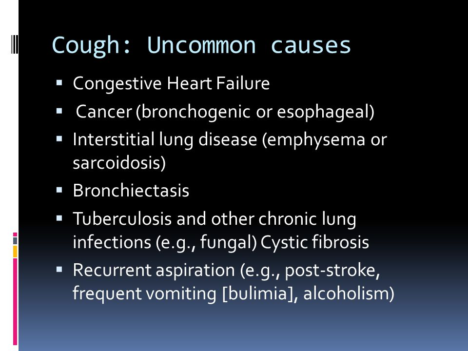 Cough: Uncommon causes  Congestive Heart Failure  Cancer (bronchogenic or esophageal)  Interstitial lung disease (emphysema or sarcoidosis)  Bronchiectasis  Tuberculosis and other chronic lung infections (e.g., fungal) Cystic fibrosis  Recurrent aspiration (e.g., post-stroke, frequent vomiting [bulimia], alcoholism)