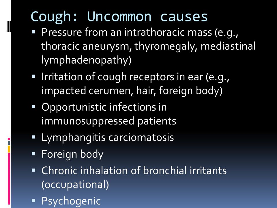 Cough: Uncommon causes  Pressure from an intrathoracic mass (e.g., thoracic aneurysm, thyromegaly, mediastinal lymphadenopathy)  Irritation of cough receptors in ear (e.g., impacted cerumen, hair, foreign body)  Opportunistic infections in immunosuppressed patients  Lymphangitis carciomatosis  Foreign body  Chronic inhalation of bronchial irritants (occupational)  Psychogenic