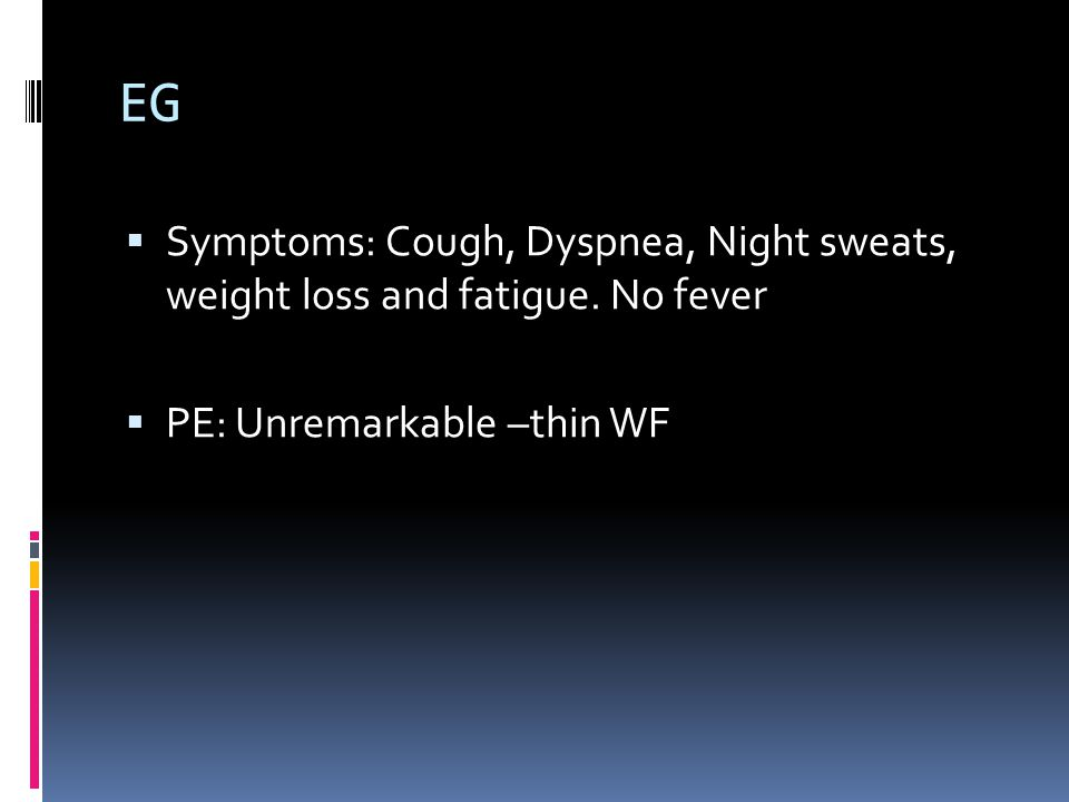 EG  Symptoms: Cough, Dyspnea, Night sweats, weight loss and fatigue.