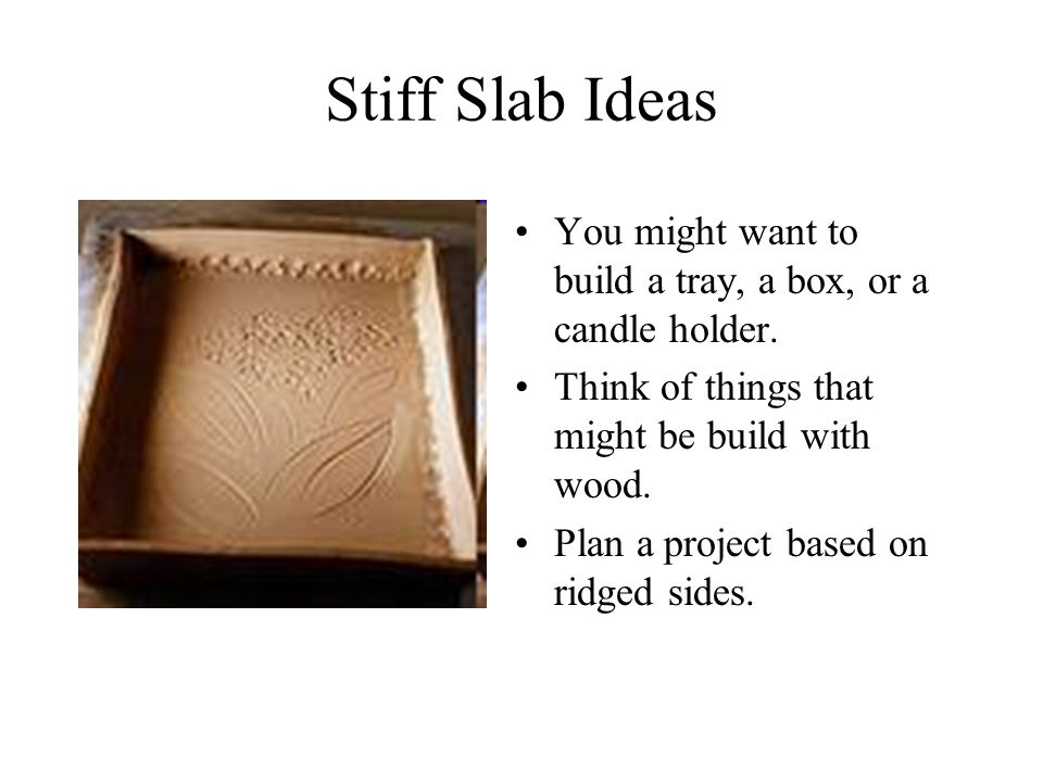 Stiff Slab Ideas You might want to build a tray, a box, or a candle holder.