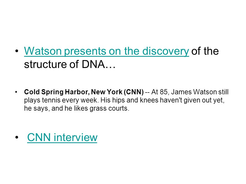 Watson presents on the discovery of the structure of DNA…Watson presents on the discovery Cold Spring Harbor, New York (CNN) -- At 85, James Watson still plays tennis every week.