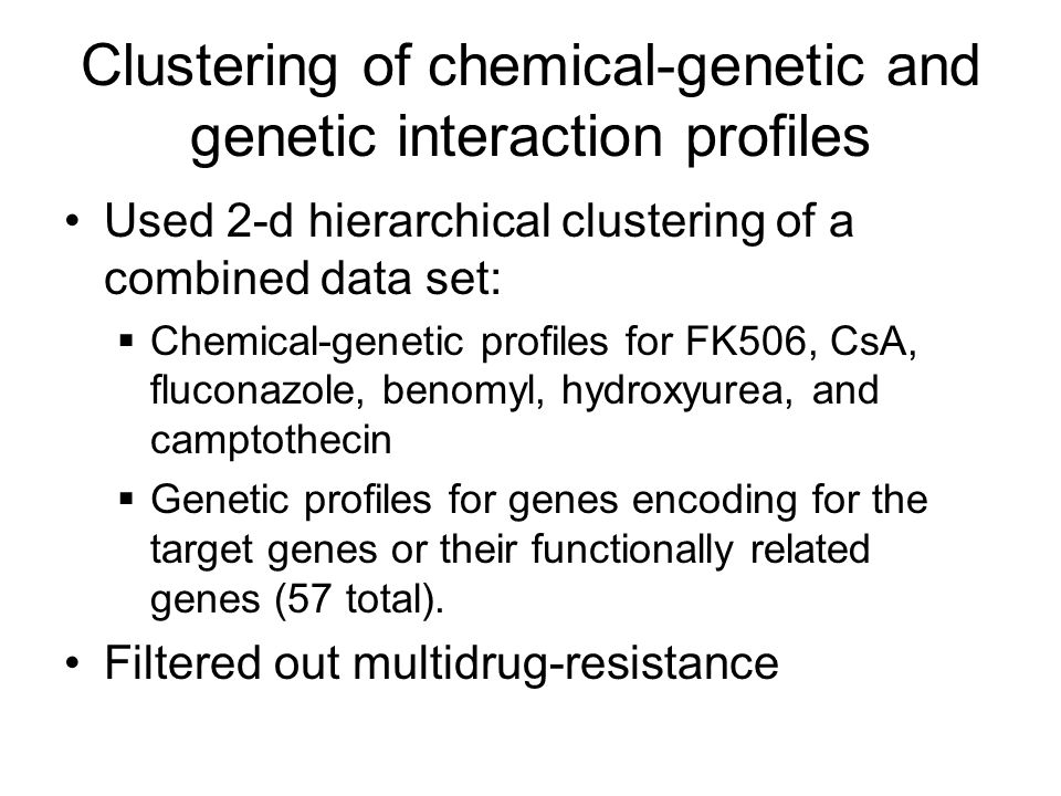 Clustering of chemical-genetic and genetic interaction profiles Used 2-d hierarchical clustering of a combined data set:  Chemical-genetic profiles for FK506, CsA, fluconazole, benomyl, hydroxyurea, and camptothecin  Genetic profiles for genes encoding for the target genes or their functionally related genes (57 total).