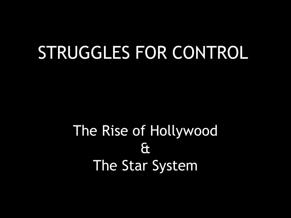 STRUGGLES FOR CONTROL The Rise of Hollywood & The Star System