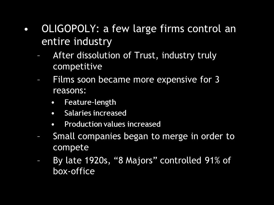 OLIGOPOLY: a few large firms control an entire industry –After dissolution of Trust, industry truly competitive –Films soon became more expensive for 3 reasons: Feature-length Salaries increased Production values increased –Small companies began to merge in order to compete –By late 1920s, 8 Majors controlled 91% of box-office