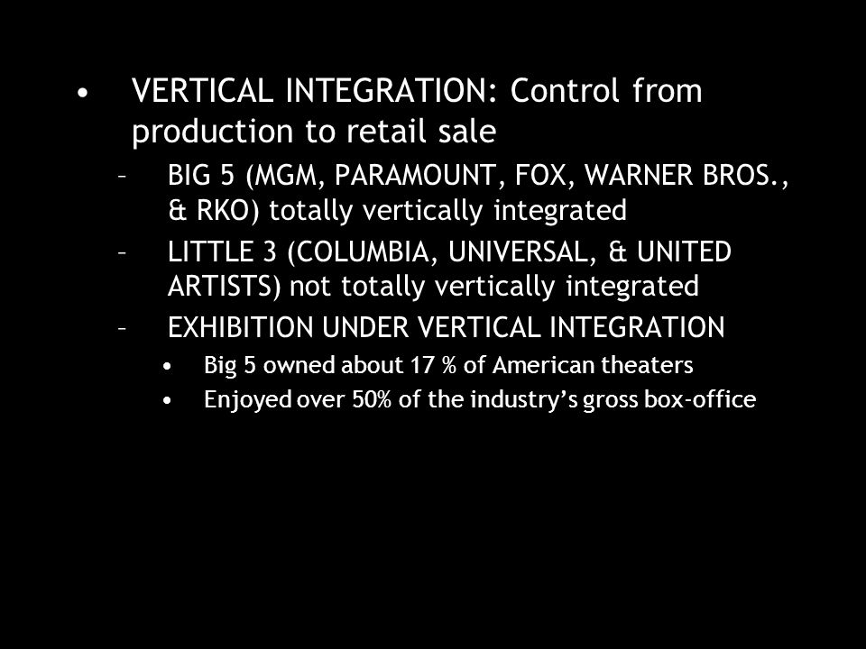 VERTICAL INTEGRATION: Control from production to retail sale –BIG 5 (MGM, PARAMOUNT, FOX, WARNER BROS., & RKO) totally vertically integrated –LITTLE 3 (COLUMBIA, UNIVERSAL, & UNITED ARTISTS) not totally vertically integrated –EXHIBITION UNDER VERTICAL INTEGRATION Big 5 owned about 17 % of American theaters Enjoyed over 50% of the industry's gross box-office