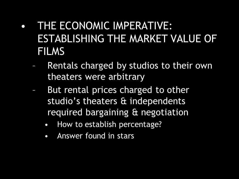 THE ECONOMIC IMPERATIVE: ESTABLISHING THE MARKET VALUE OF FILMS –Rentals charged by studios to their own theaters were arbitrary –But rental prices charged to other studio's theaters & independents required bargaining & negotiation How to establish percentage.