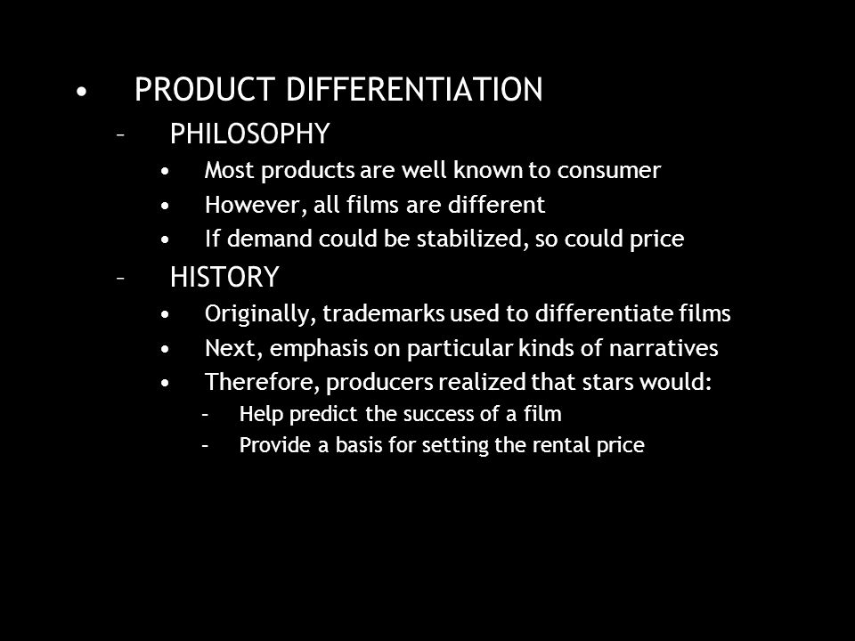 PRODUCT DIFFERENTIATION –PHILOSOPHY Most products are well known to consumer However, all films are different If demand could be stabilized, so could price –HISTORY Originally, trademarks used to differentiate films Next, emphasis on particular kinds of narratives Therefore, producers realized that stars would: –Help predict the success of a film –Provide a basis for setting the rental price