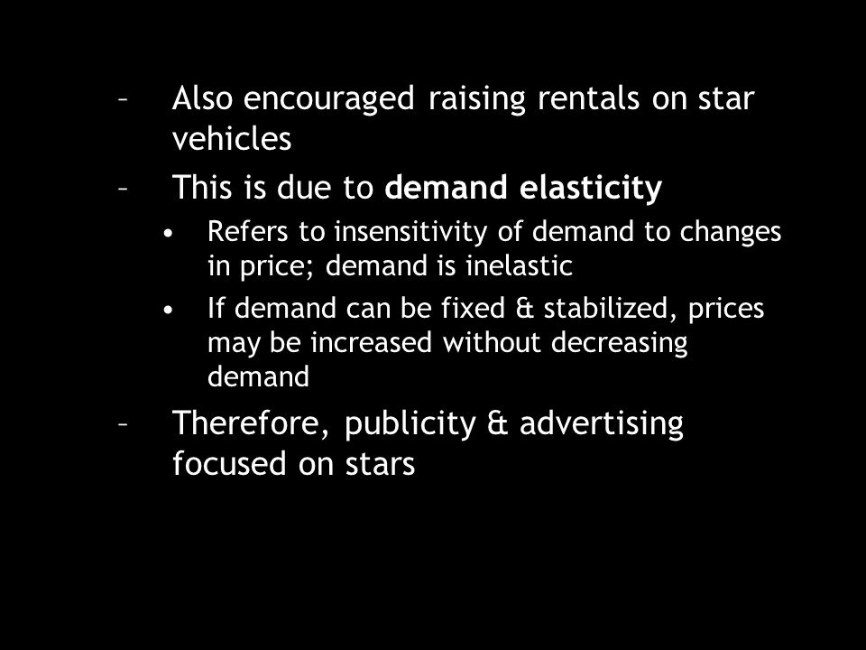 –Also encouraged raising rentals on star vehicles –This is due to demand elasticity Refers to insensitivity of demand to changes in price; demand is inelastic If demand can be fixed & stabilized, prices may be increased without decreasing demand –Therefore, publicity & advertising focused on stars