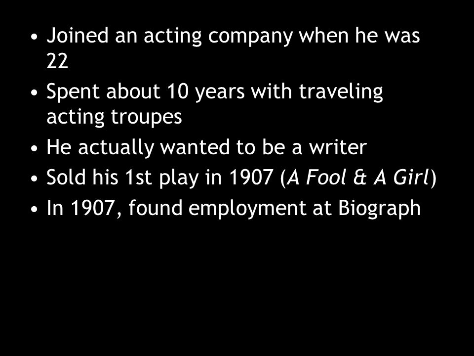 Joined an acting company when he was 22 Spent about 10 years with traveling acting troupes He actually wanted to be a writer Sold his 1st play in 1907 (A Fool & A Girl) In 1907, found employment at Biograph