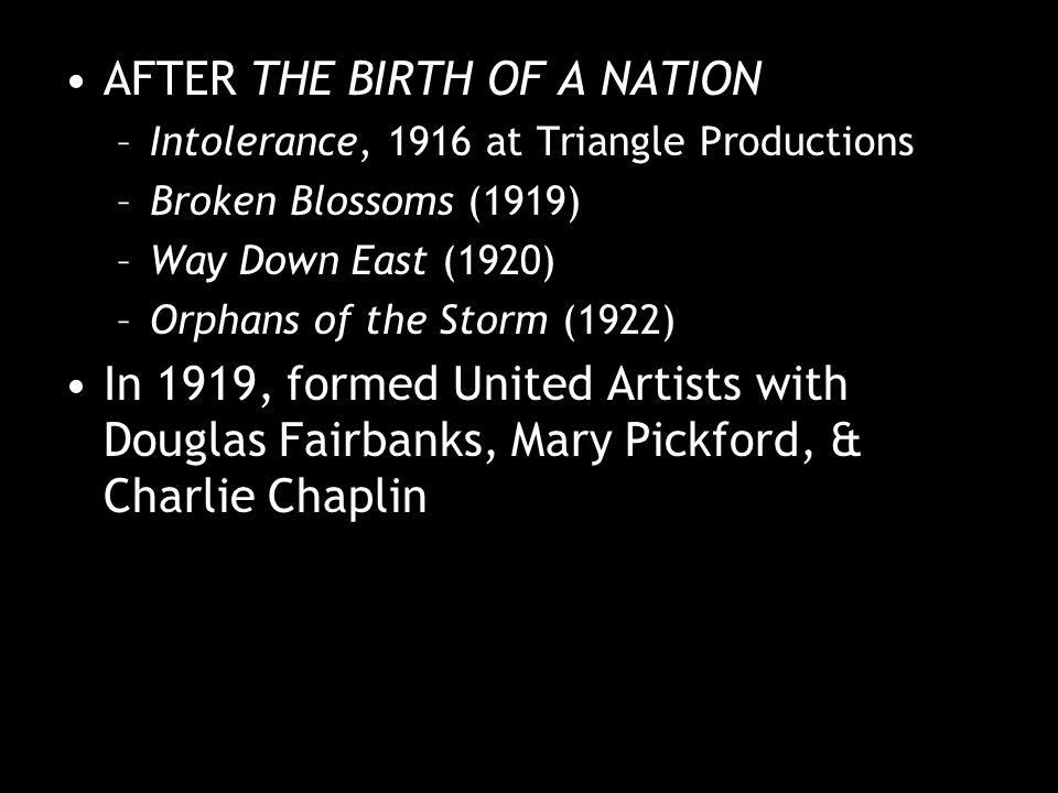AFTER THE BIRTH OF A NATION –Intolerance, 1916 at Triangle Productions –Broken Blossoms (1919) –Way Down East (1920) –Orphans of the Storm (1922) In 1919, formed United Artists with Douglas Fairbanks, Mary Pickford, & Charlie Chaplin