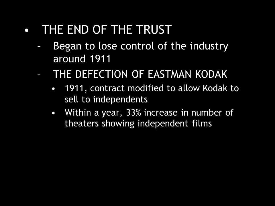 THE END OF THE TRUST –Began to lose control of the industry around 1911 –THE DEFECTION OF EASTMAN KODAK 1911, contract modified to allow Kodak to sell to independents Within a year, 33% increase in number of theaters showing independent films