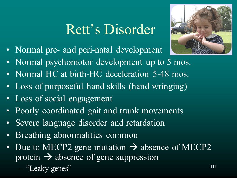 111 Rett's Disorder Normal pre- and peri-natal development Normal psychomotor development up to 5 mos. Normal HC at birth-HC deceleration 5-48 mos. Lo